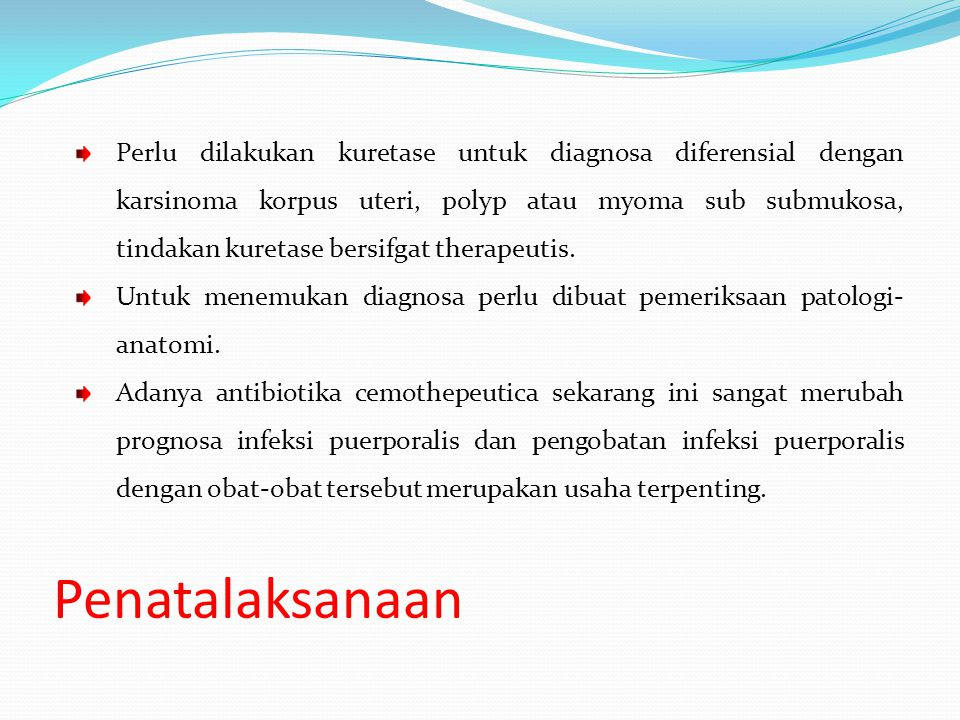 Perlu dilakukan kuretase untuk diagnosa diferensial dengan karsinoma korpus uteri, polyp atau myoma sub submukosa, tindakan kuretase bersifgat therapeutis.