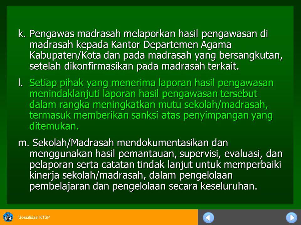 k. Pengawas madrasah melaporkan hasil pengawasan di madrasah kepada Kantor Departemen Agama Kabupaten/Kota dan pada madrasah yang bersangkutan, setelah dikonfirmasikan pada madrasah terkait.