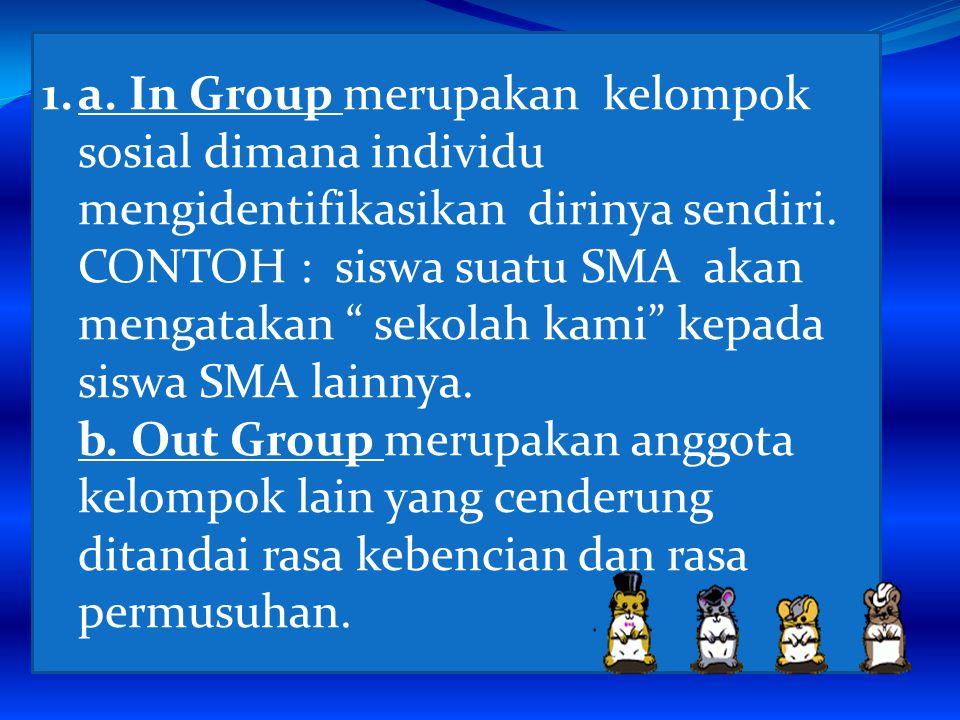 a. In Group merupakan kelompok sosial dimana individu mengidentifikasikan dirinya sendiri. CONTOH : siswa suatu SMA akan mengatakan sekolah kami kepada siswa SMA lainnya.