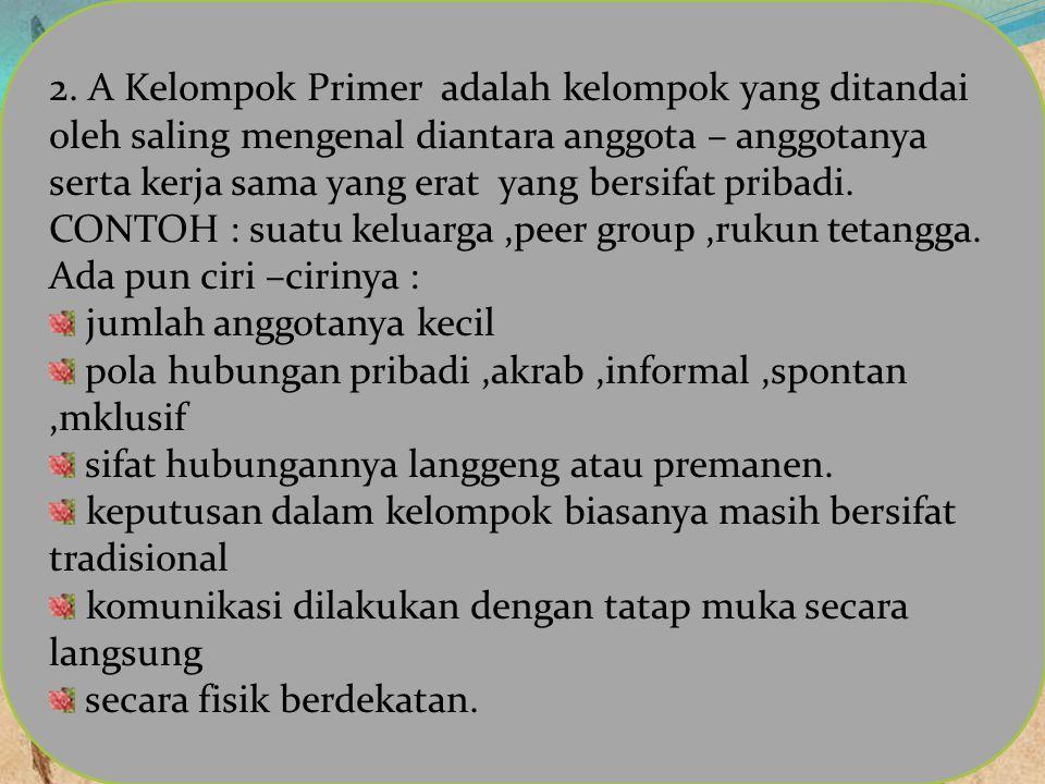 2. A Kelompok Primer adalah kelompok yang ditandai oleh saling mengenal diantara anggota – anggotanya serta kerja sama yang erat yang bersifat pribadi. CONTOH : suatu keluarga ,peer group ,rukun tetangga.