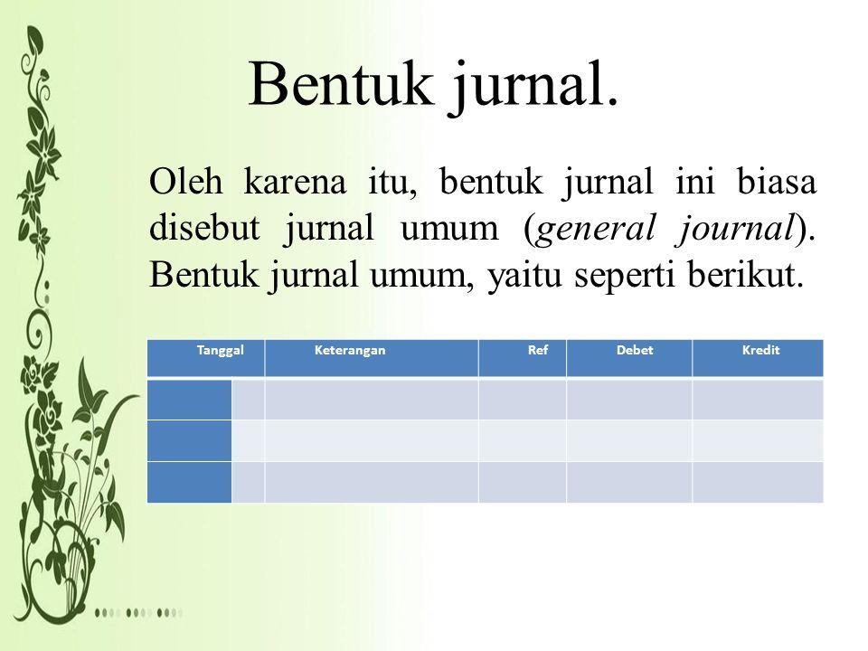 Bentuk jurnal. Oleh karena itu, bentuk jurnal ini biasa disebut jurnal umum (general journal). Bentuk jurnal umum, yaitu seperti berikut.