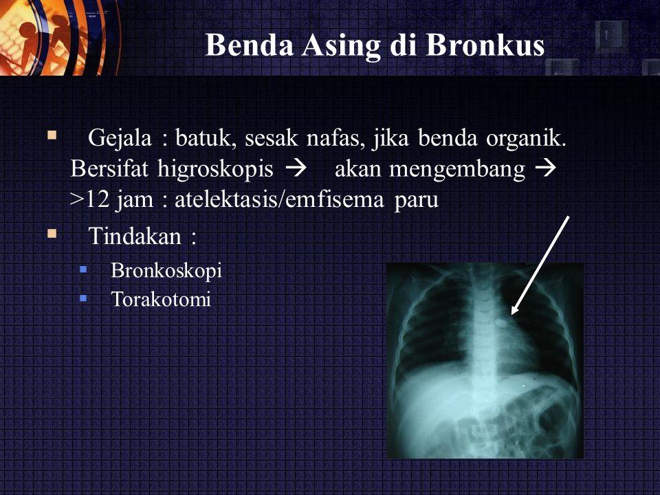 Benda Asing di Bronkus  Gejala : batuk, sesak nafas, jika benda organik. Bersifat higroskopis  akan mengembang 