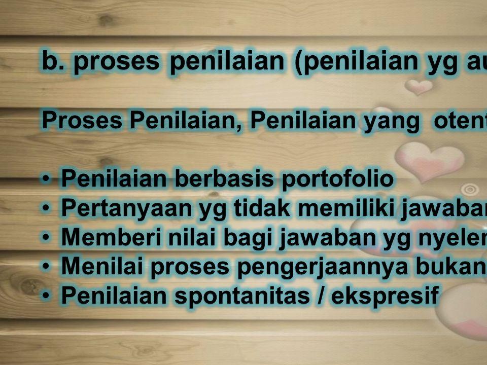 b. proses penilaian (penilaian yg autentik)