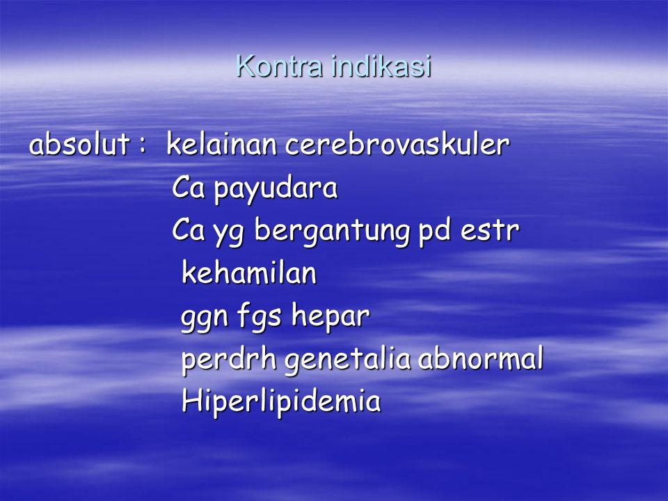 Kontra indikasi absolut : kelainan cerebrovaskuler. Ca payudara. Ca yg bergantung pd estr. kehamilan.