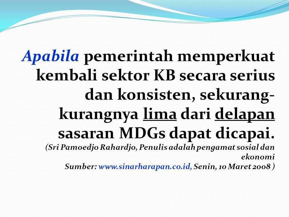 Apabila pemerintah memperkuat kembali sektor KB secara serius dan konsisten, sekurang-kurangnya lima dari delapan sasaran MDGs dapat dicapai.