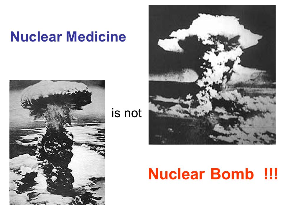 Nuclear Medicine is not Nuclear Bomb !!!