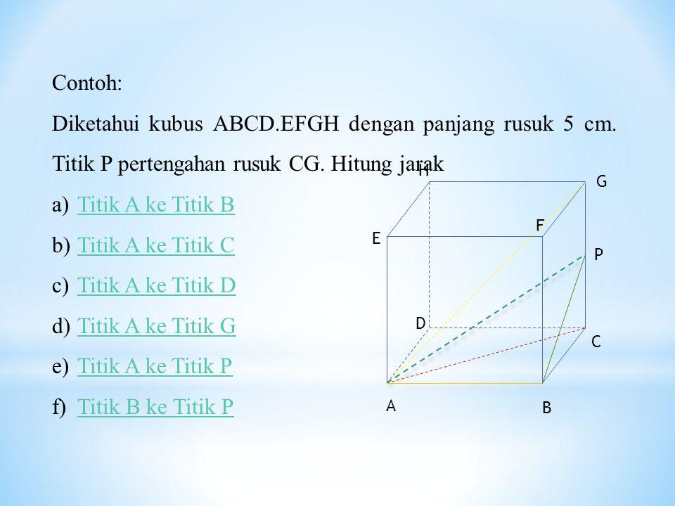 Contoh: Diketahui kubus ABCD.EFGH dengan panjang rusuk 5 cm. Titik P pertengahan rusuk CG. Hitung jarak.