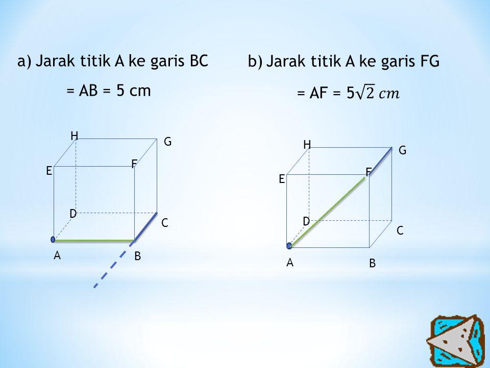 Jarak titik A ke garis BC = AB = 5 cm Jarak titik A ke garis FG