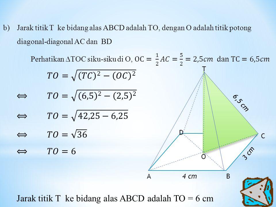Jarak titik T ke bidang alas ABCD adalah TO = 6 cm