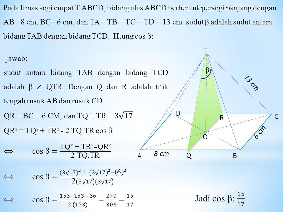Pada limas segi empat T.ABCD, bidang alas ABCD berbentuk persegi panjang dengan AB= 8 cm, BC= 6 cm, dan TA = TB = TC = TD = 13 cm. sudut β adalah sudut antara bidang TAB dengan bidang TCD. Htung cos β: