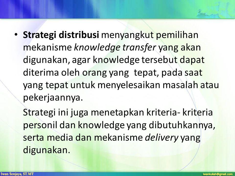 Strategi distribusi menyangkut pemilihan mekanisme knowledge transfer yang akan digunakan, agar knowledge tersebut dapat diterima oleh orang yang tepat, pada saat yang tepat untuk menyelesaikan masalah atau pekerjaannya.