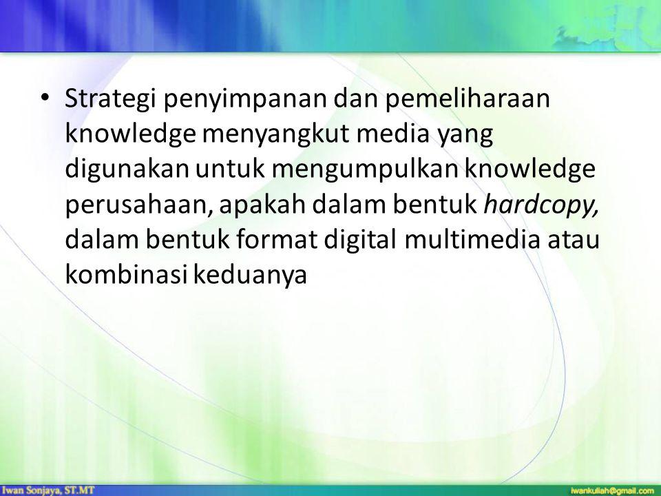 Strategi penyimpanan dan pemeliharaan knowledge menyangkut media yang digunakan untuk mengumpulkan knowledge perusahaan, apakah dalam bentuk hardcopy, dalam bentuk format digital multimedia atau kombinasi keduanya