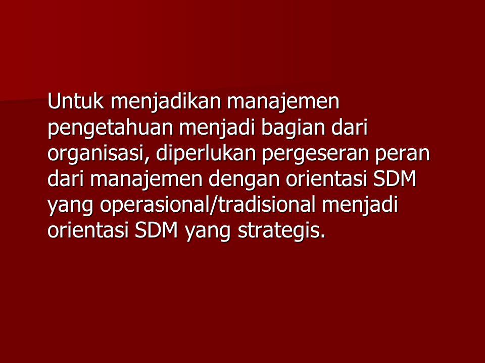 Untuk menjadikan manajemen pengetahuan menjadi bagian dari organisasi, diperlukan pergeseran peran dari manajemen dengan orientasi SDM yang operasional/tradisional menjadi orientasi SDM yang strategis.