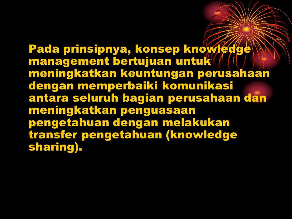Pada prinsipnya, konsep knowledge management bertujuan untuk meningkatkan keuntungan perusahaan dengan memperbaiki komunikasi antara seluruh bagian perusahaan dan meningkatkan penguasaan pengetahuan dengan melakukan transfer pengetahuan (knowledge sharing).