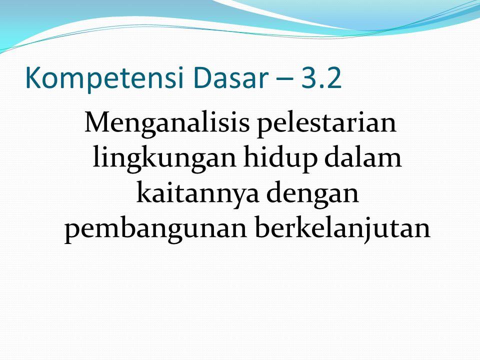 Kompetensi Dasar – 3.2 Menganalisis pelestarian lingkungan hidup dalam kaitannya dengan pembangunan berkelanjutan.