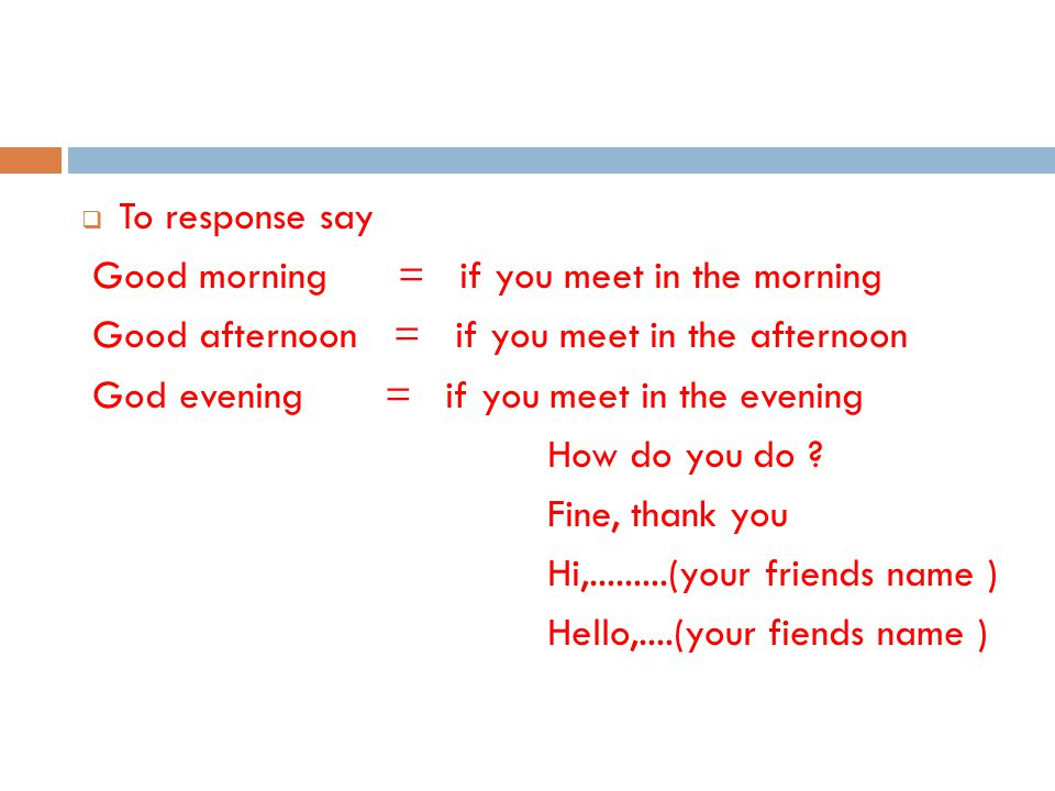 To response say Good morning = if you meet in the morning. Good afternoon = if you meet in the afternoon.