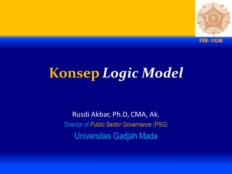Konsep Logic Model Universitas Gadjah Mada Rusdi Akbar, Ph.D, CMA, Ak.