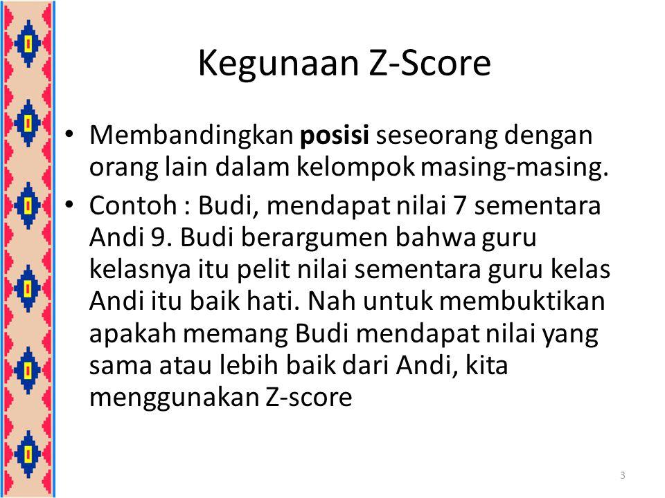 Kegunaan Z-Score Membandingkan posisi seseorang dengan orang lain dalam kelompok masing-masing.