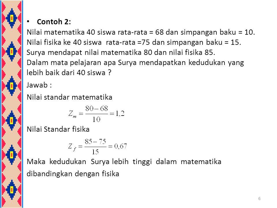 Contoh 2: Nilai matematika 40 siswa rata-rata = 68 dan simpangan baku = 10. Nilai fisika ke 40 siswa rata-rata =75 dan simpangan baku = 15.