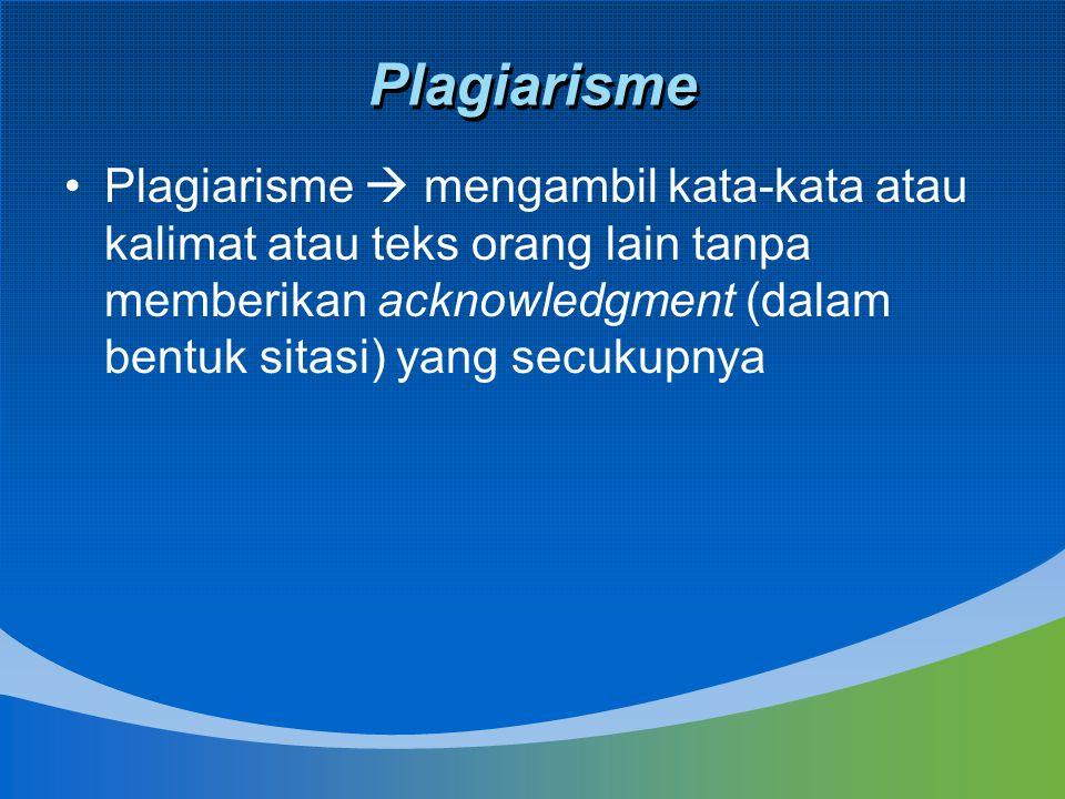 Plagiarisme Plagiarisme  mengambil kata-kata atau kalimat atau teks orang lain tanpa memberikan acknowledgment (dalam bentuk sitasi) yang secukupnya.
