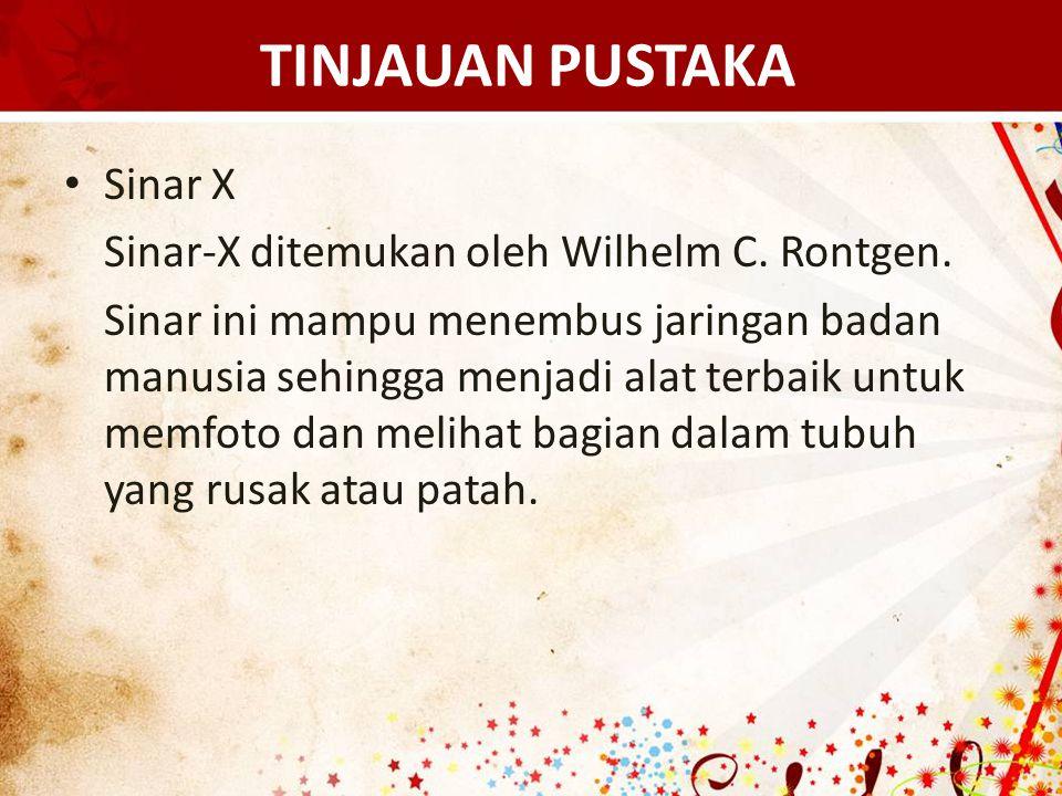 TINJAUAN PUSTAKA Sinar X Sinar-X ditemukan oleh Wilhelm C. Rontgen.