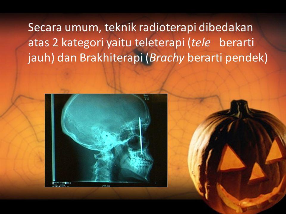 Secara umum, teknik radioterapi dibedakan atas 2 kategori yaitu teleterapi (tele berarti jauh) dan Brakhiterapi (Brachy berarti pendek)