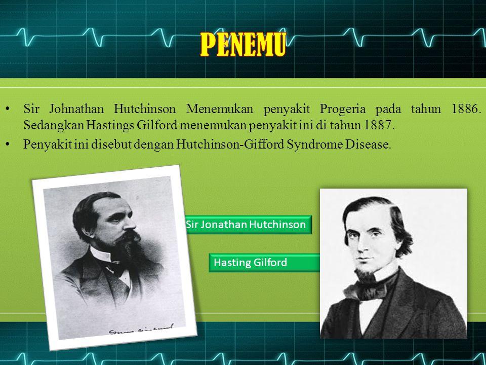 PENEMU Sir Johnathan Hutchinson Menemukan penyakit Progeria pada tahun 1886. Sedangkan Hastings Gilford menemukan penyakit ini di tahun 1887.