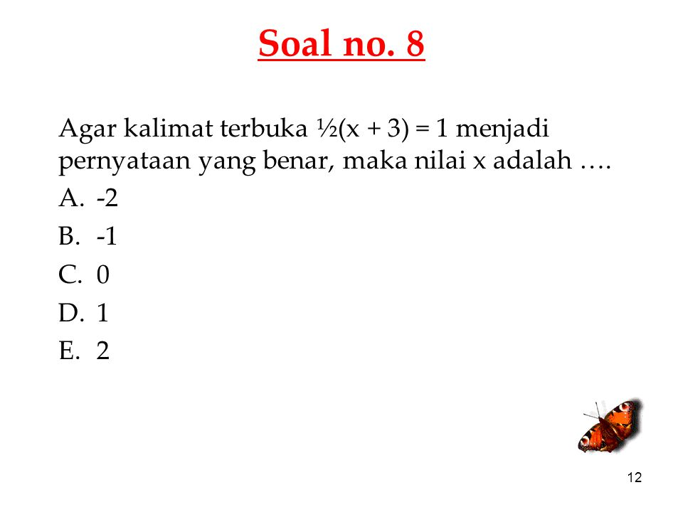 Soal no. 8 Agar kalimat terbuka ½(x + 3) = 1 menjadi pernyataan yang benar, maka nilai x adalah …. -2.
