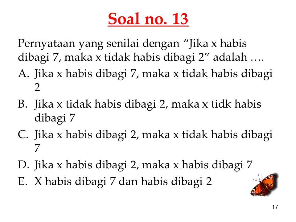 Soal no. 13 Pernyataan yang senilai dengan Jika x habis dibagi 7, maka x tidak habis dibagi 2 adalah ….