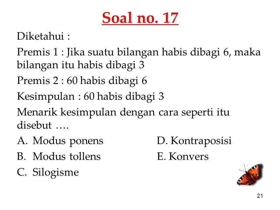 Soal no. 17 Diketahui : Premis 1 : Jika suatu bilangan habis dibagi 6, maka bilangan itu habis dibagi 3.