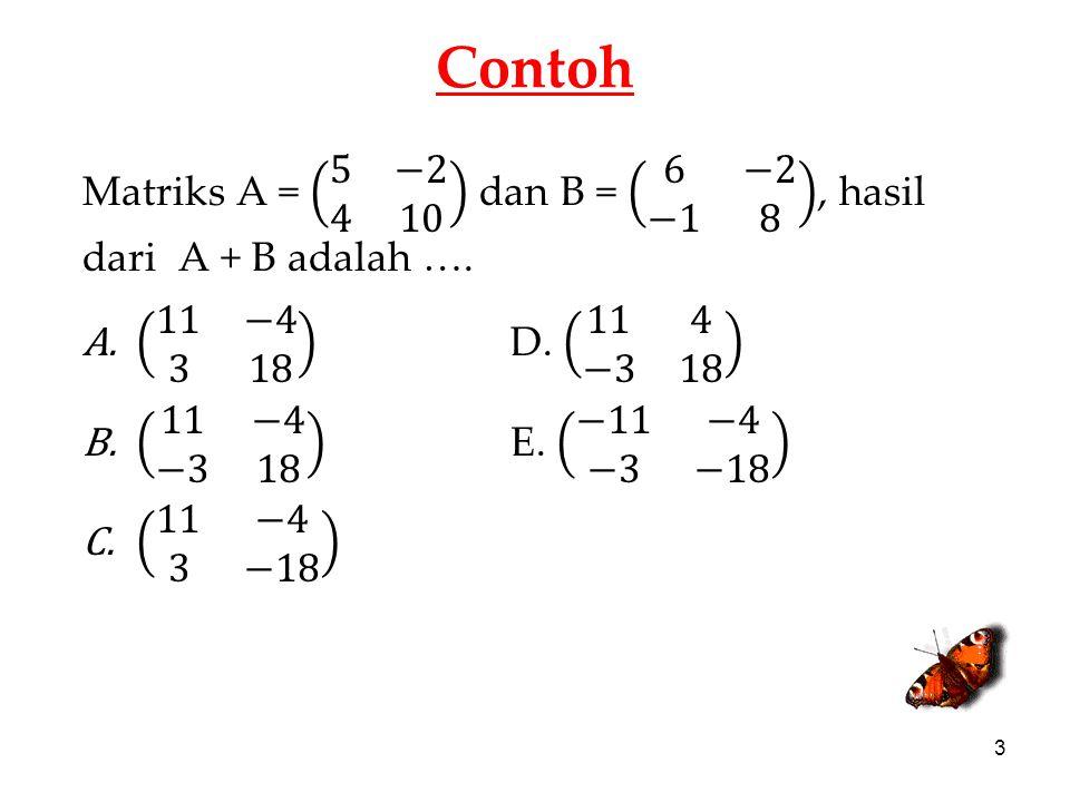Contoh Matriks A = 5 −2 4 10 dan B = 6 −2 −1 8 , hasil dari A + B adalah …. 11 −4 3 18 D. 11 4 −3 18.
