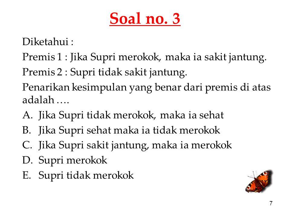 Soal no. 3 Diketahui : Premis 1 : Jika Supri merokok, maka ia sakit jantung. Premis 2 : Supri tidak sakit jantung.