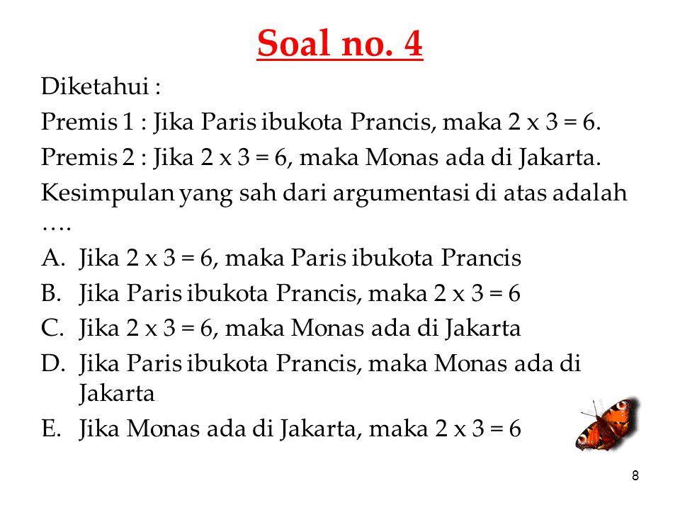 Soal no. 4 Diketahui : Premis 1 : Jika Paris ibukota Prancis, maka 2 x 3 = 6. Premis 2 : Jika 2 x 3 = 6, maka Monas ada di Jakarta.