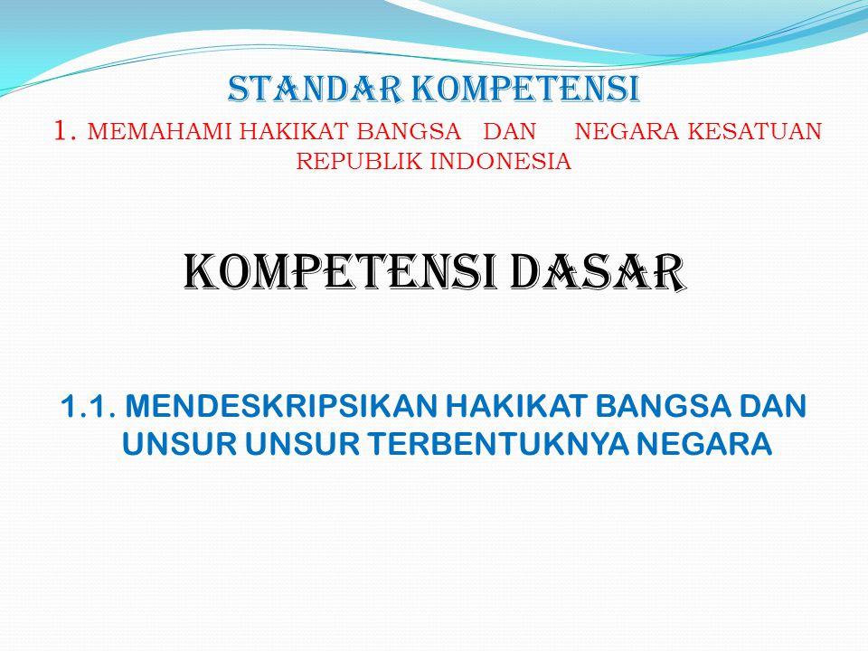 STANDAR KOMPETENSI 1. MEMAHAMI HAKIKAT BANGSA DAN NEGARA KESATUAN REPUBLIK INDONESIA