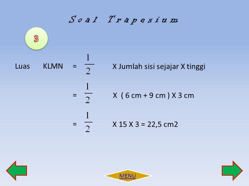 S o a l T r a p e s i u m 3 Luas KLMN = X ( 6 cm + 9 cm ) X 3 cm