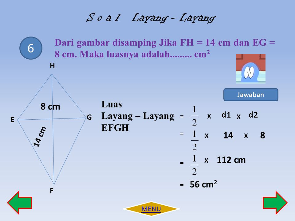 S o a l Layang - Layang Dari gambar disamping Jika FH = 14 cm dan EG = 8 cm. Maka luasnya adalah......... cm2.