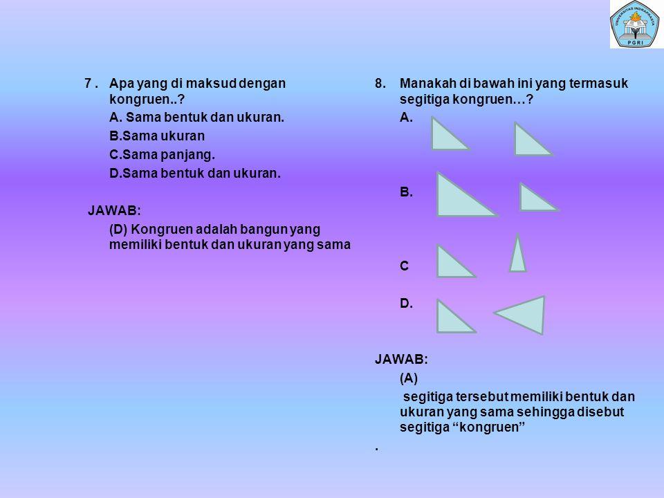 7. Apa yang di maksud dengan kongruen. A. Sama bentuk dan ukuran. B