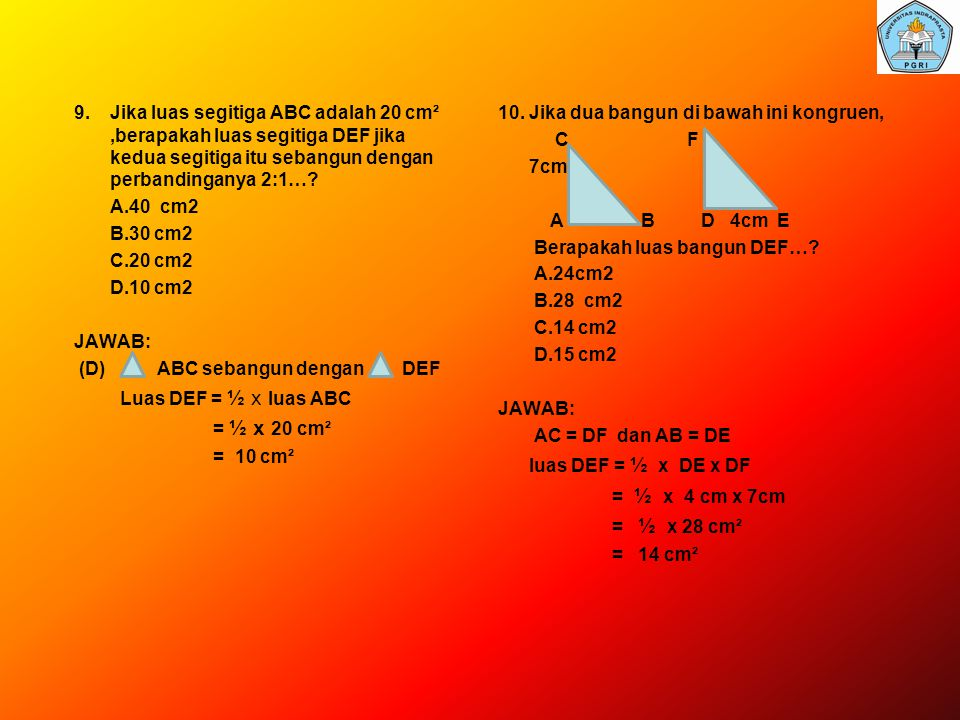 9. Jika luas segitiga ABC adalah 20 cm² ,berapakah luas segitiga DEF jika kedua segitiga itu sebangun dengan perbandinganya 2:1… A.40 cm2 B.30 cm2 C.20 cm2 D.10 cm2 JAWAB: (D) ABC sebangun dengan DEF Luas DEF = ½ x luas ABC = ½ x 20 cm² = 10 cm²