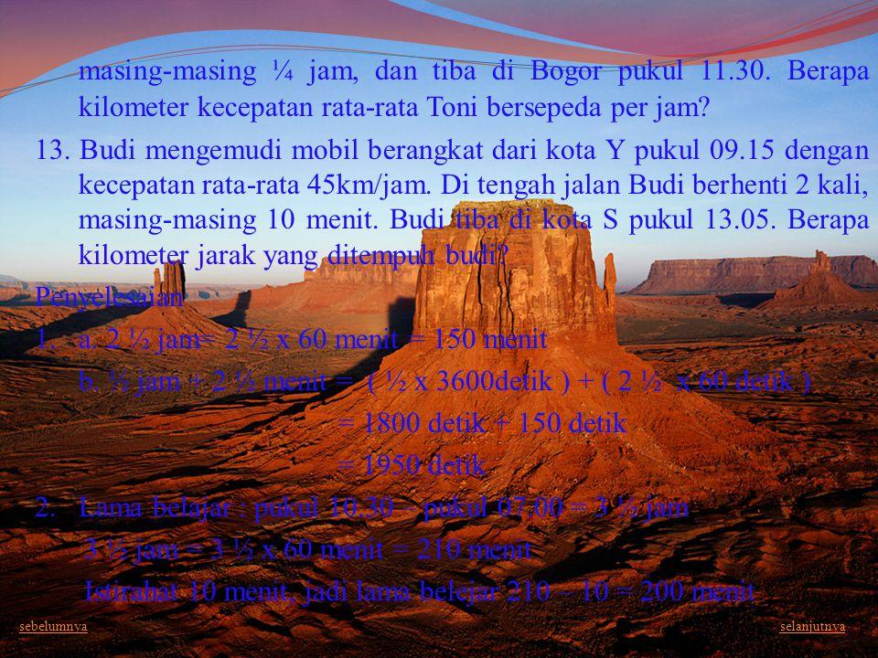 masing-masing ¼ jam, dan tiba di Bogor pukul 11. 30