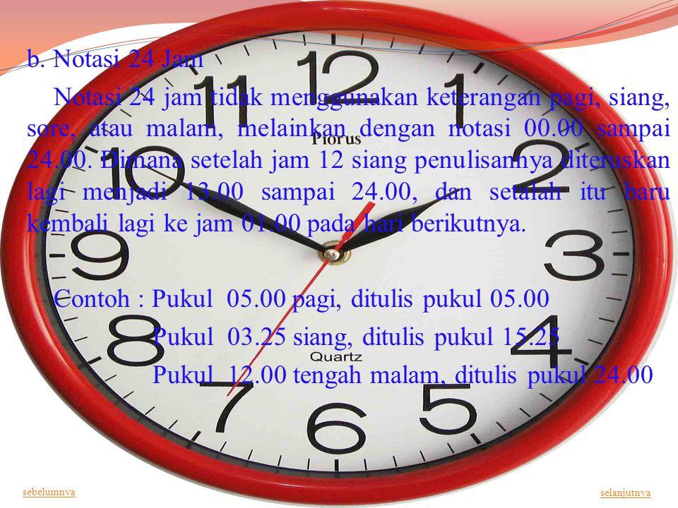 b. Notasi 24 Jam Notasi 24 jam tidak menggunakan keterangan pagi, siang, sore, atau malam, melainkan dengan notasi 00.00 sampai 24.00. Dimana setelah jam 12 siang penulisannya diteruskan lagi menjadi 13.00 sampai 24.00, dan setalah itu baru kembali lagi ke jam 01.00 pada hari berikutnya. Contoh : Pukul 05.00 pagi, ditulis pukul 05.00 Pukul 03.25 siang, ditulis pukul 15.25 Pukul 12.00 tengah malam, ditulis pukul 24.00