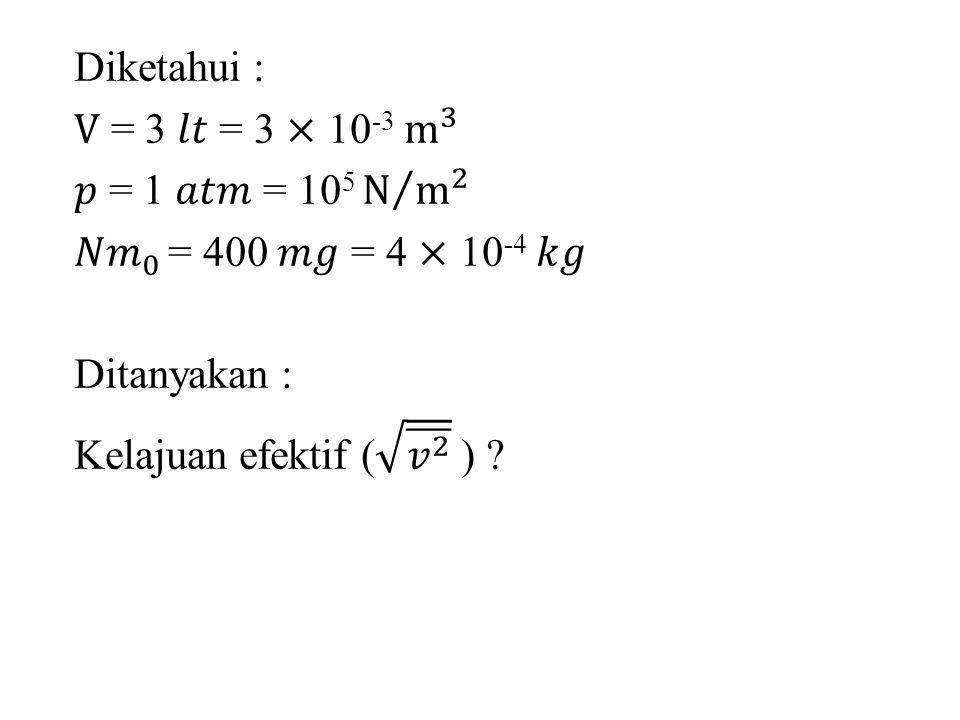 Diketahui : V = 3 𝑙𝑡 = 3 × 10-3 m 3 𝑝 = 1 𝑎𝑡𝑚 = 105 N m 2 𝑁𝑚 0 = 400 𝑚𝑔 = 4 × 10-4 𝑘𝑔 Ditanyakan : Kelajuan efektif ( 𝑣 2 )