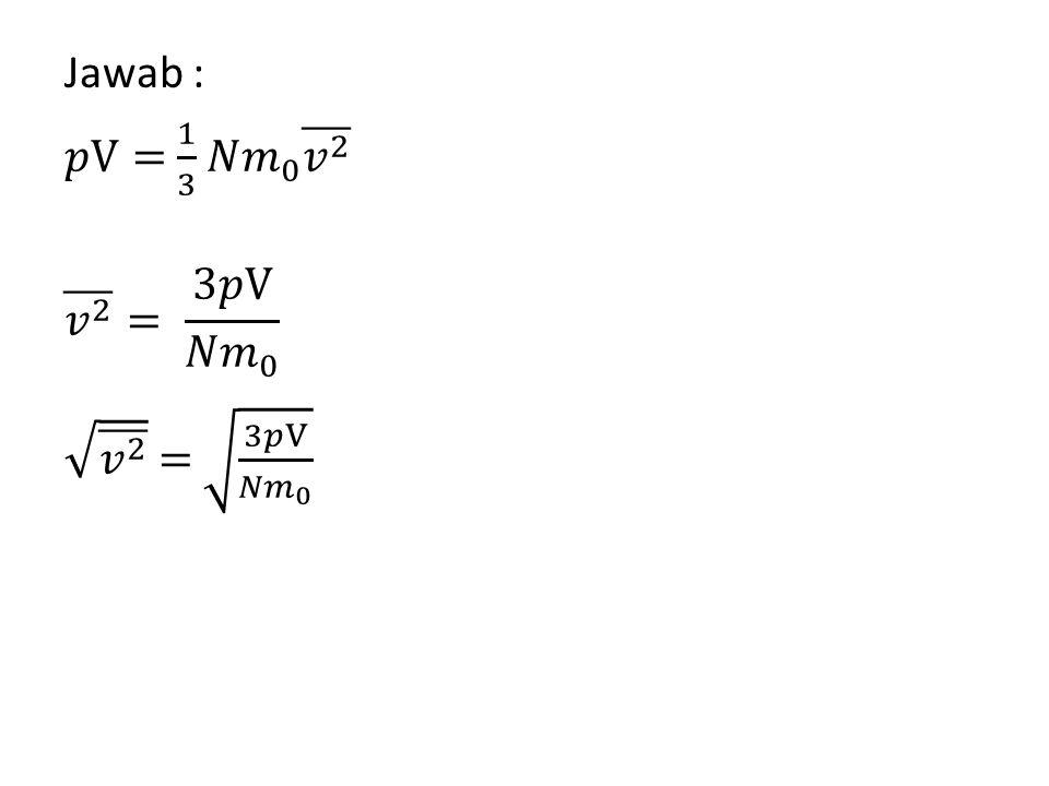 Jawab : 𝑝V= 1 3 𝑁𝑚 0 𝑣 2 𝑣 2 = 3𝑝V 𝑁𝑚 0 𝑣 2 = 3𝑝V 𝑁𝑚 0