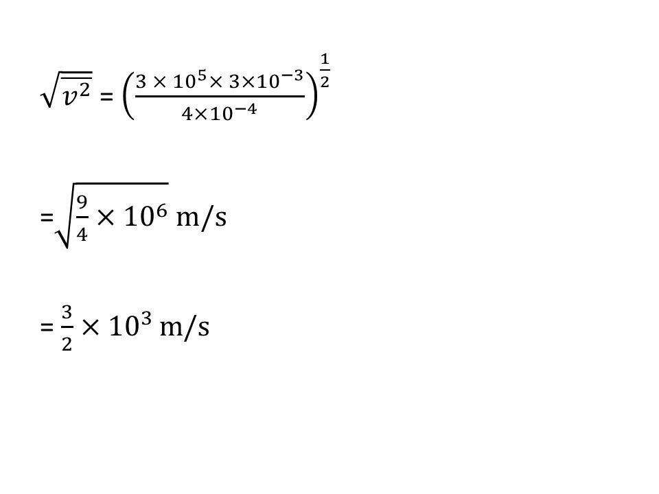 𝑣 2 = 3 × 10 5 × 3×10 −3 4×10 −4 1 2 = 9 4 × 10 6 m/s = 3 2 × 10 3 m/s