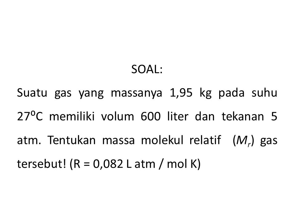 SOAL: Suatu gas yang massanya 1,95 kg pada suhu 27⁰C memiliki volum 600 liter dan tekanan 5 atm.