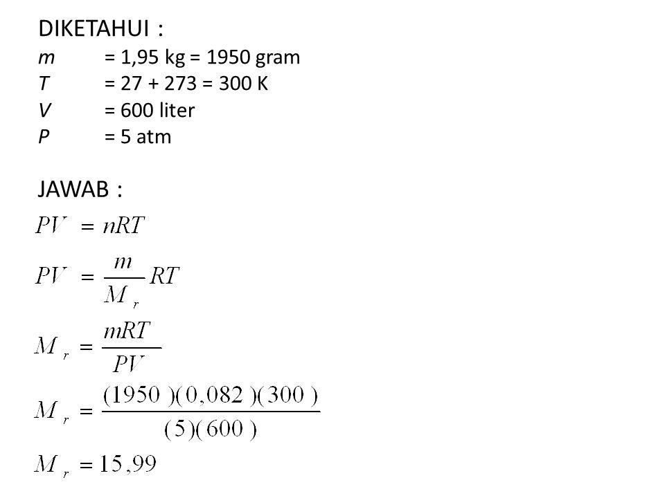 DIKETAHUI : m. = 1,95 kg = 1950 gram T. = 27 + 273 = 300 K V
