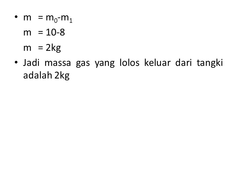 m = m0-m1 m = 10-8 m = 2kg Jadi massa gas yang lolos keluar dari tangki adalah 2kg