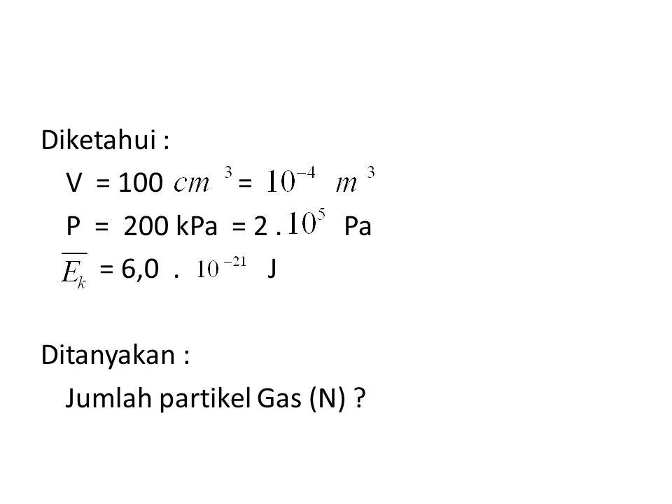 Diketahui : V = 100 = P = 200 kPa = 2. Pa = 6,0
