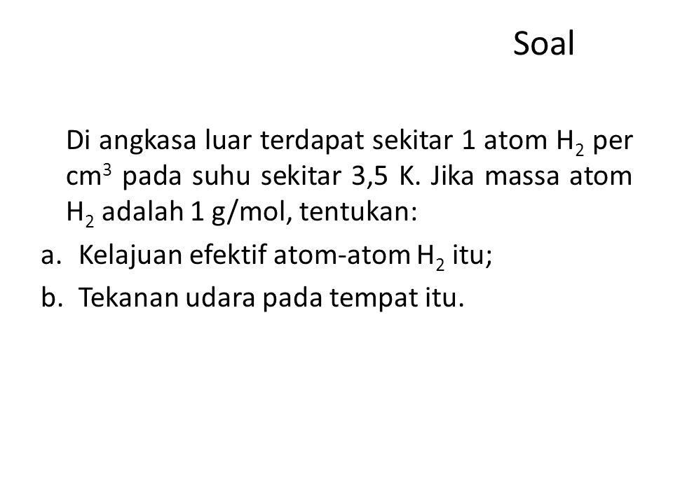 Soal Di angkasa luar terdapat sekitar 1 atom H2 per cm3 pada suhu sekitar 3,5 K. Jika massa atom H2 adalah 1 g/mol, tentukan: