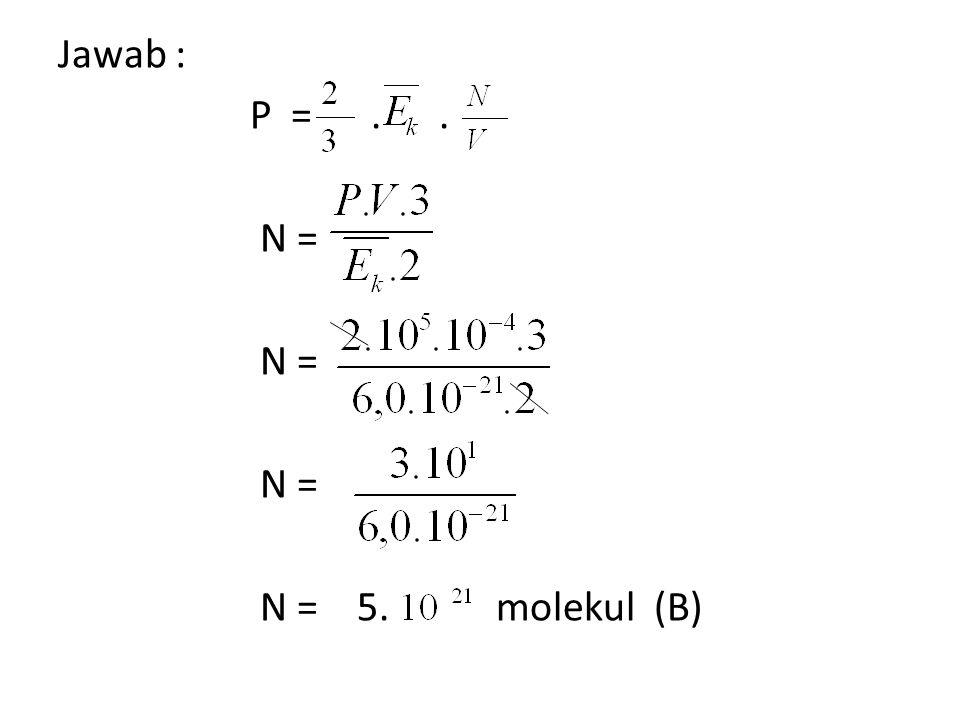 Jawab : P = . . N = N = 5. molekul (B)