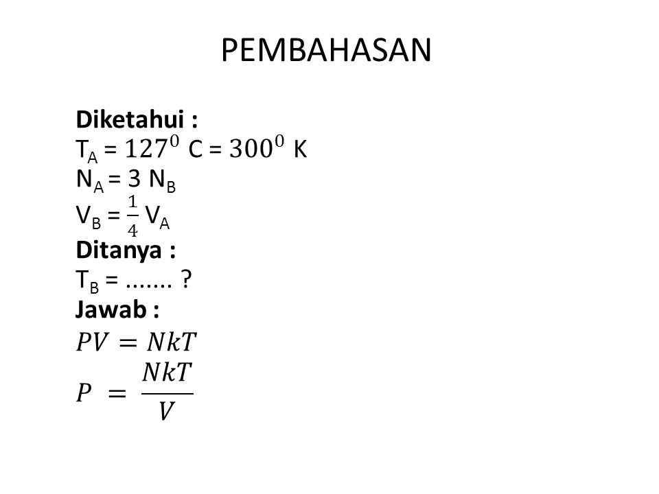 PEMBAHASAN Diketahui : TA = 127 0 C = 300 0 K NA = 3 NB VB = 1 4 VA Ditanya : TB = .......